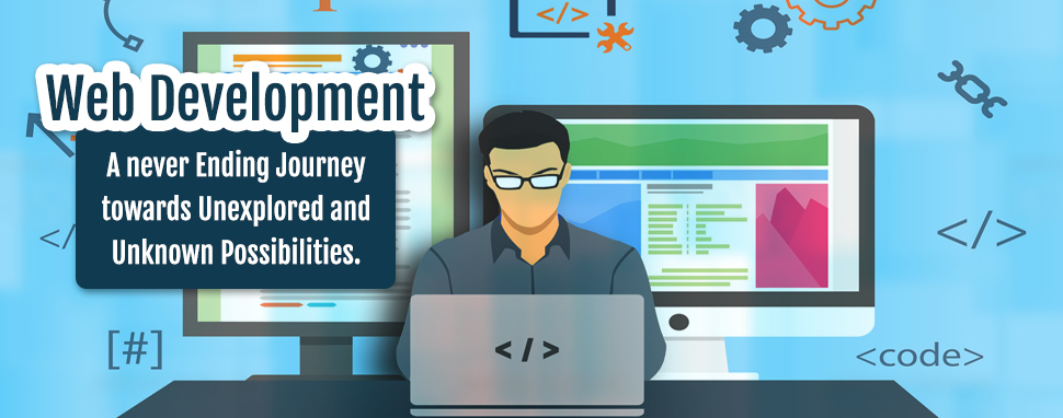 Web Development – A never Ending Journey towards Unexplored and Unknown Possibilities.