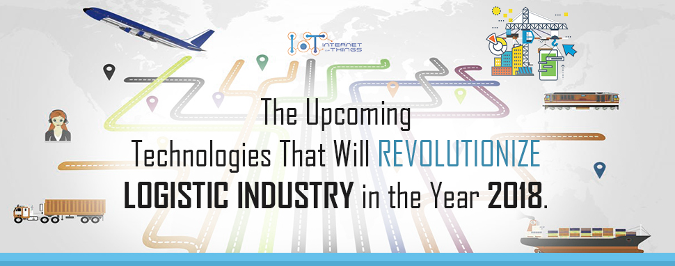 The Upcoming Technologies That Will Revolutionize Logistic Industry in the Year 2018.